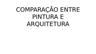COMPARAÇÃO ENTRE PINTURA E ARQUITETURA.pptx